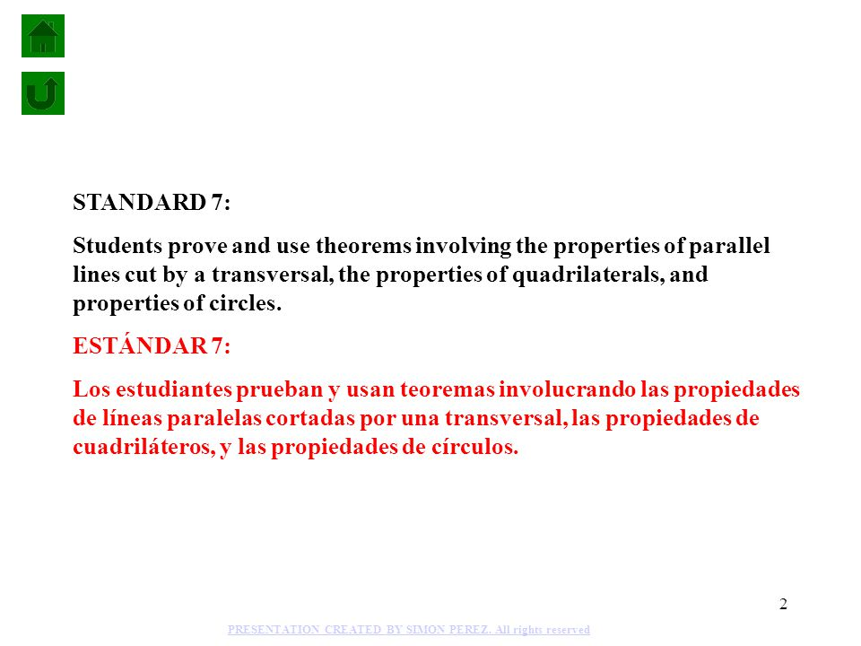 2 STANDARD 7: Students prove and use theorems involving the properties of parallel lines cut by a transversal, the properties of quadrilaterals, and properties of circles.