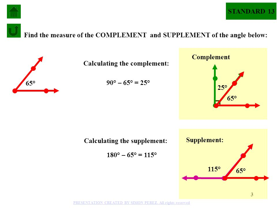 3 STANDARD 13 Find the measure of the COMPLEMENT and SUPPLEMENT of the angle below: 90° – 65° = 25° 65° 115° Supplement: 180° – 65° = 115° Calculating the complement: Calculating the supplement: 25° Complement 65° PRESENTATION CREATED BY SIMON PEREZ.