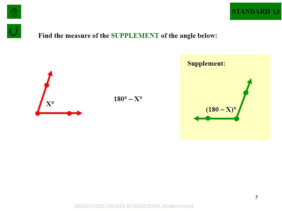 5 X° Find the measure of the SUPPLEMENT of the angle below: 180° – X° (180 – X)° Supplement: STANDARD 13 PRESENTATION CREATED BY SIMON PEREZ.