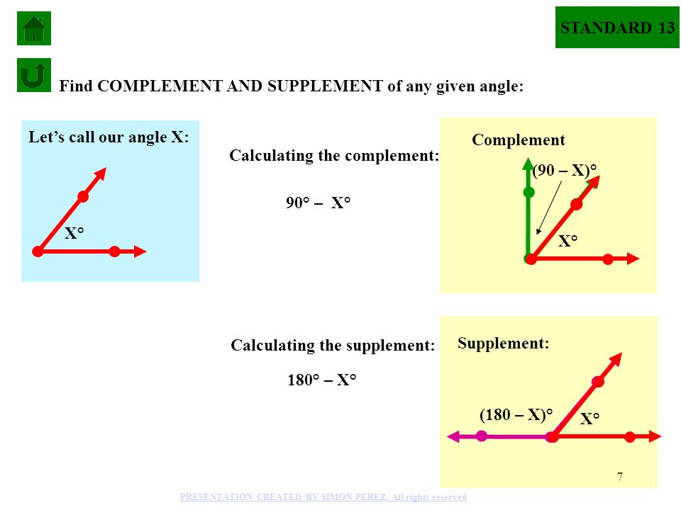 7 Find COMPLEMENT AND SUPPLEMENT of any given angle: 90° – X° (180 – X)° Supplement: 180° – X° Calculating the complement: Calculating the supplement: