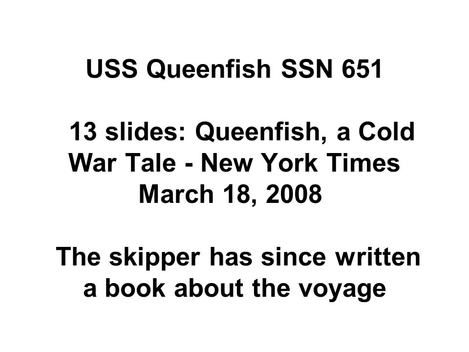 USS Queenfish SSN 651 13 slides: Queenfish, a Cold War Tale - New York Times March 18, 2008 The skipper has since written a book about the voyage