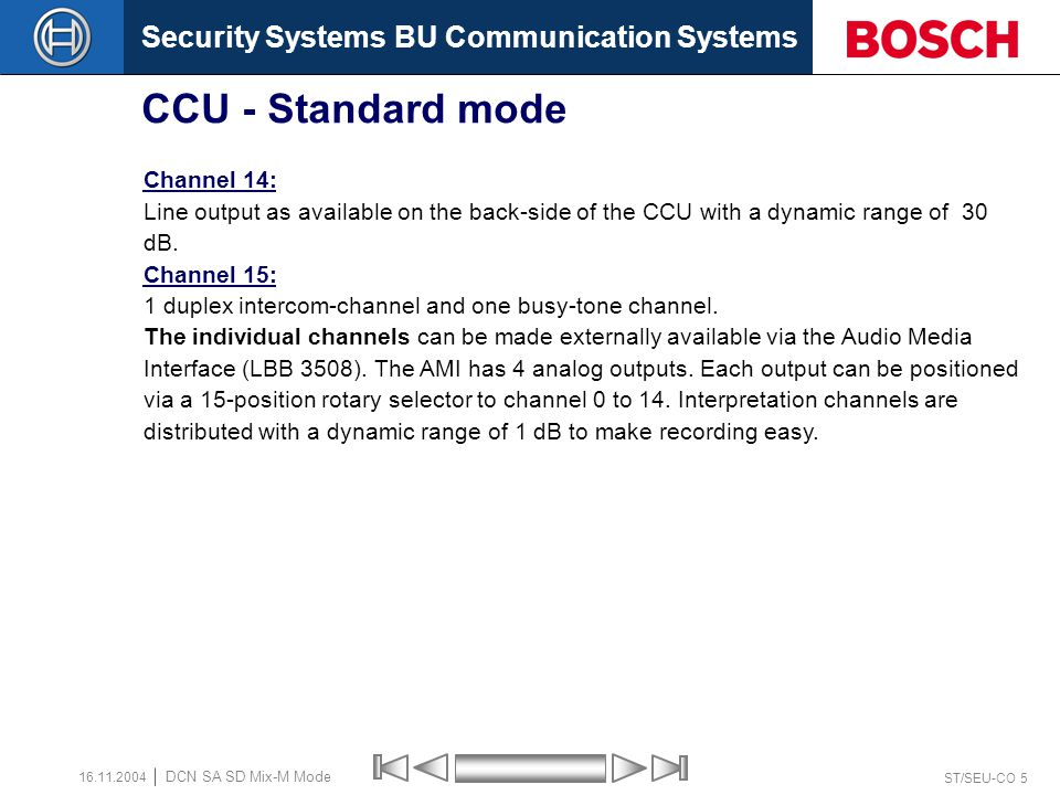 Security Systems BU Communication Systems ST/SEU-CO 4 DCN SA SD Mix-M Mode 16.11.2004 CCU - Standard mode Channel 0: This is the Floor-sound as sent to the interpreters unit.