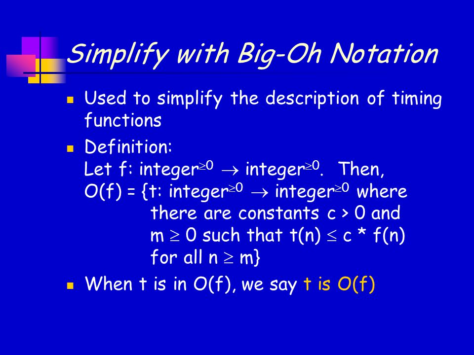 Simplify with Big-Oh Notation Used to simplify the description of timing functions Definition: Let f: integer  0  integer  0.