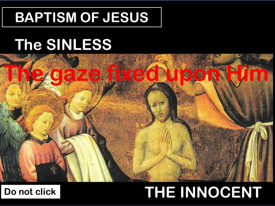 BAPTISM OF JESUS The SON The BELOVED The gaze fixed upon Jesus The VOICE Do not click
