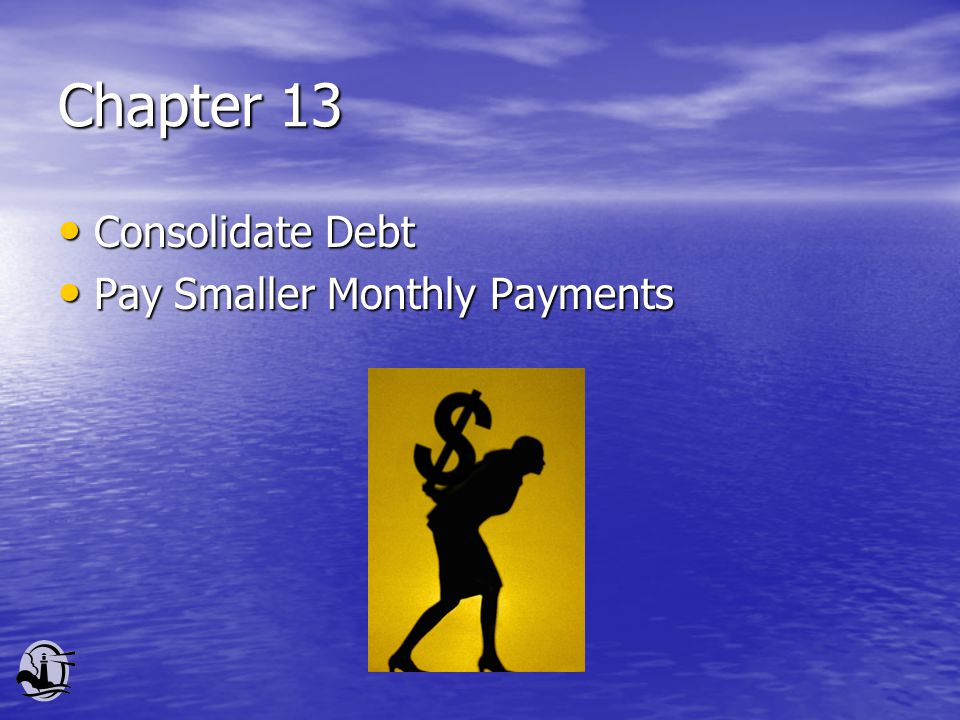 Chapter 13 Consolidate Debt Consolidate Debt Pay Smaller Monthly Payments Pay Smaller Monthly Payments