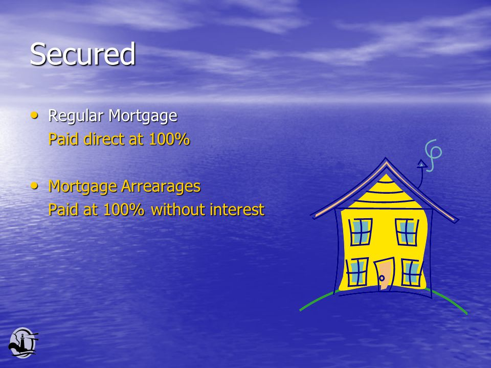 Secured Regular Mortgage Regular Mortgage Paid direct at 100% Mortgage Arrearages Mortgage Arrearages Paid at 100% without interest