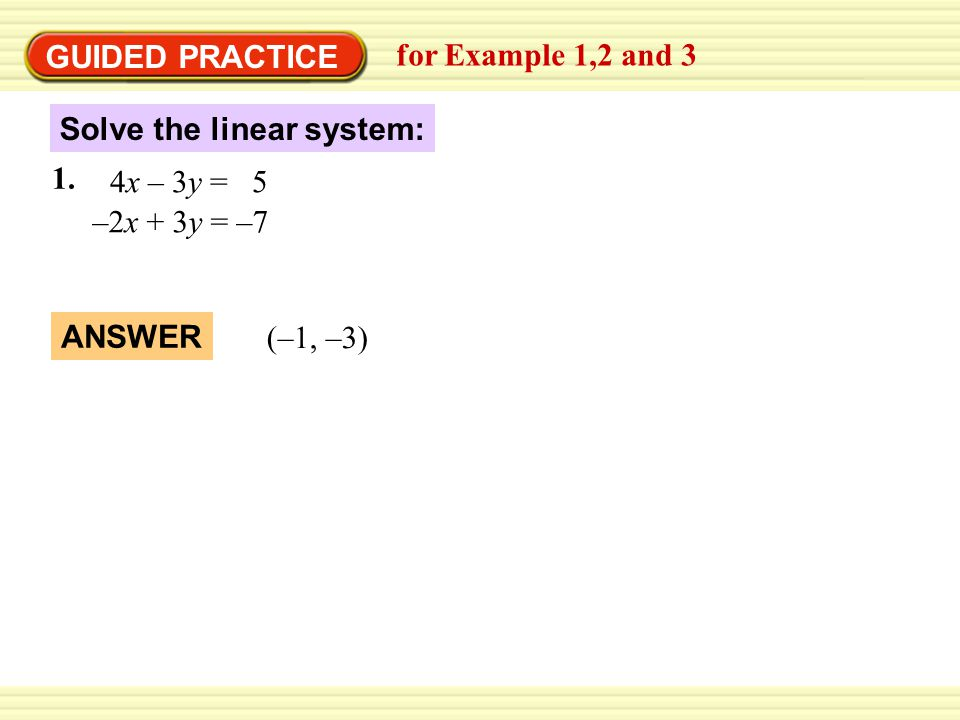 GUIDED PRACTICE for Example 1,2 and 3 Solve the linear system: 4x – 3y = 5 –2x + 3y = –7 ` 1. ANSWER (–1, –3)
