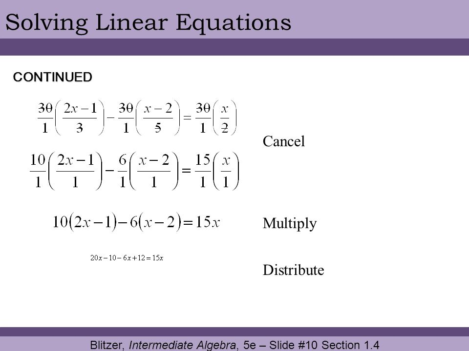 Blitzer, Intermediate Algebra, 5e – Slide #10 Section 1.4 Solving Linear Equations Cancel CONTINUED Multiply Distribute