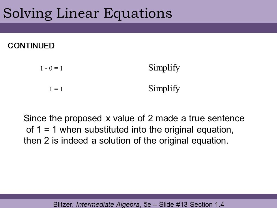 Blitzer, Intermediate Algebra, 5e – Slide #13 Section 1.4 Solving Linear EquationsCONTINUED 1 - 0 = 1 Simplify 1 = 1 Simplify Since the proposed x val