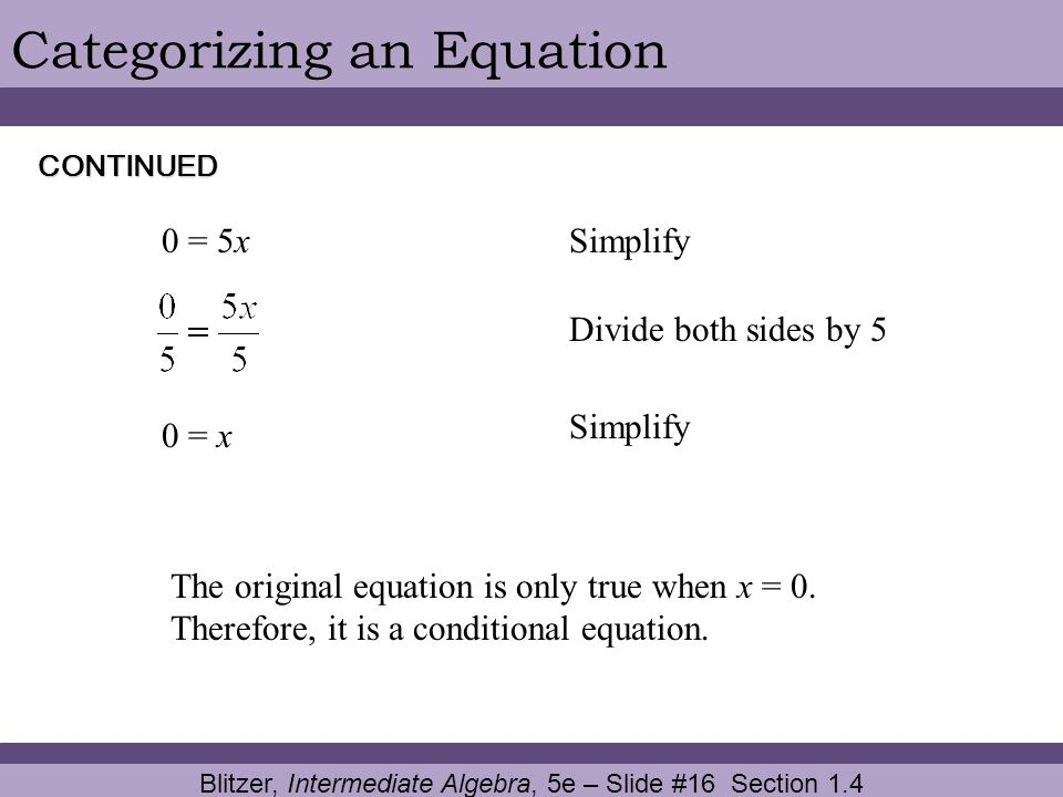Blitzer, Intermediate Algebra, 5e – Slide #16 Section 1.4 Categorizing an Equation 0 = x Divide both sides by 5 Simplify The original equation is only