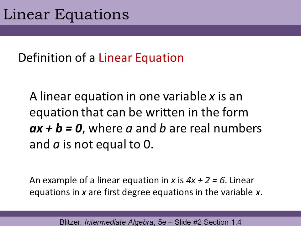Blitzer, Intermediate Algebra, 5e – Slide #2 Section 1.4 Linear Equations Definition of a Linear Equation A linear equation in one variable x is an eq