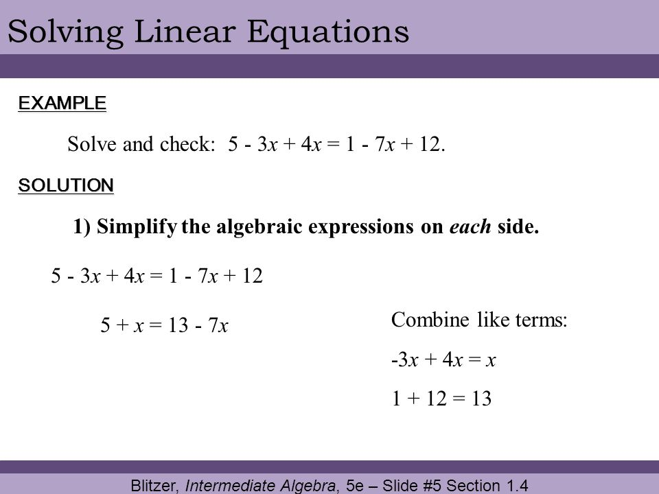 Blitzer, Intermediate Algebra, 5e – Slide #5 Section 1.4 Solving Linear EquationsEXAMPLE SOLUTION Solve and check: 5 - 3x + 4x = 1 - 7x + 12. 1) Simpl