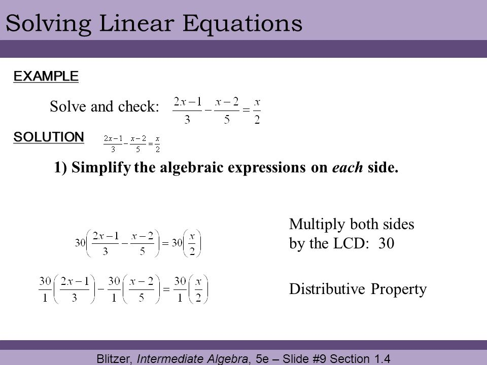 Blitzer, Intermediate Algebra, 5e – Slide #9 Section 1.4 Solving Linear EquationsEXAMPLE SOLUTION Solve and check: 1) Simplify the algebraic expressio