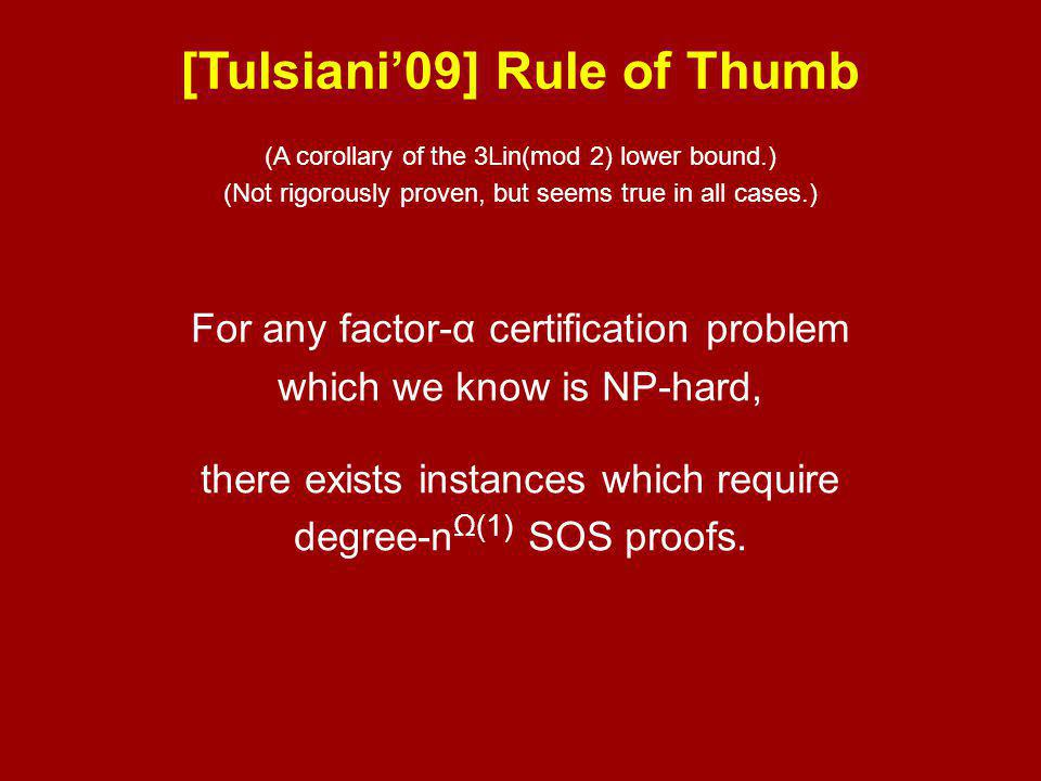 (A corollary of the 3Lin(mod 2) lower bound.) (Not rigorously proven, but seems true in all cases.) [Tulsiani'09] Rule of Thumb For any factor-α certification problem which we know is NP-hard, there exists instances which require degree-n Ω(1) SOS proofs.