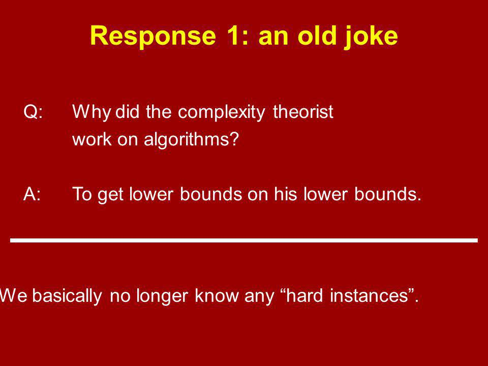 Response 1: an old joke Q:Why did the complexity theorist work on algorithms.