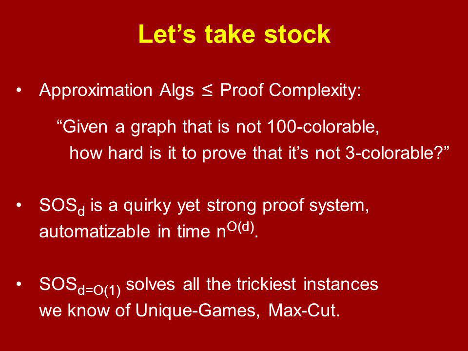 Let's take stock Approximation Algs ≤ Proof Complexity: Given a graph that is not 100-colorable, how hard is it to prove that it's not 3-colorable SOS d is a quirky yet strong proof system, automatizable in time n O(d).