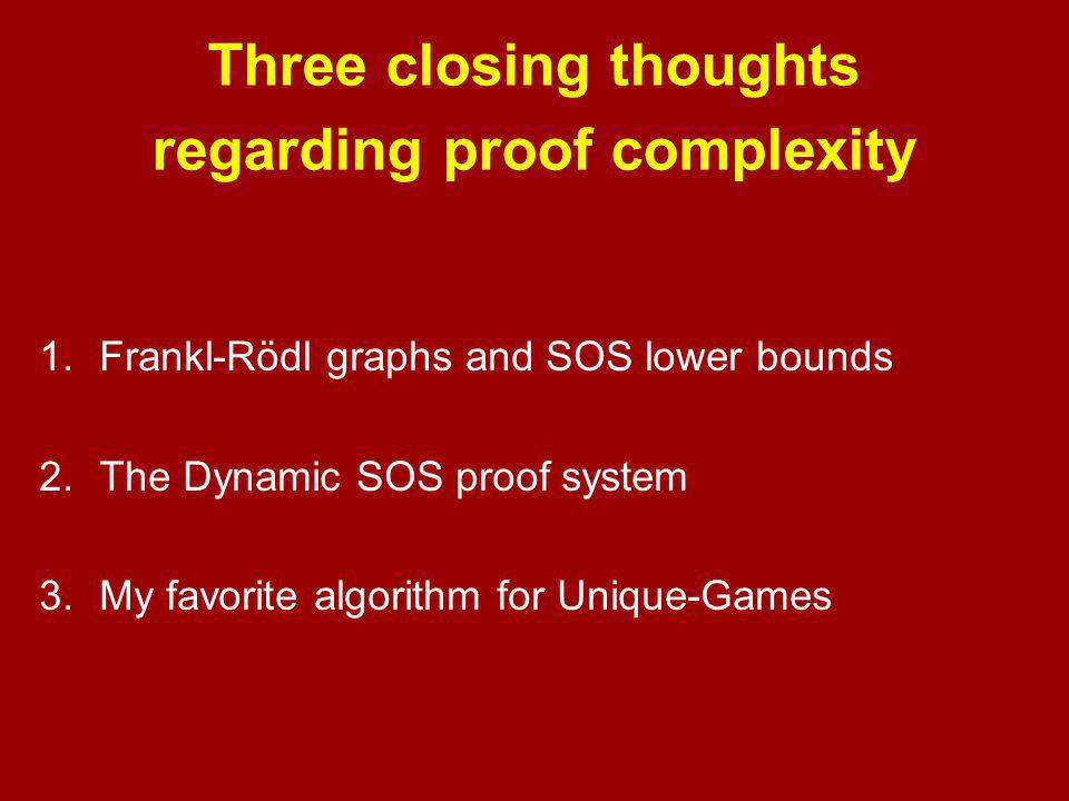 Three closing thoughts regarding proof complexity 1.Frankl-Rödl graphs and SOS lower bounds 2.The Dynamic SOS proof system 3.My favorite algorithm for Unique-Games