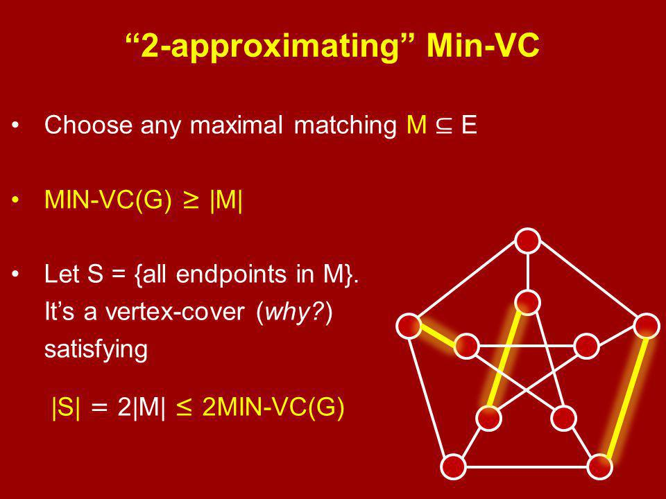 2-approximating Min-VC Choose any maximal matching M ⊆ E MIN-VC(G) ≥ |M| Let S = {all endpoints in M}.