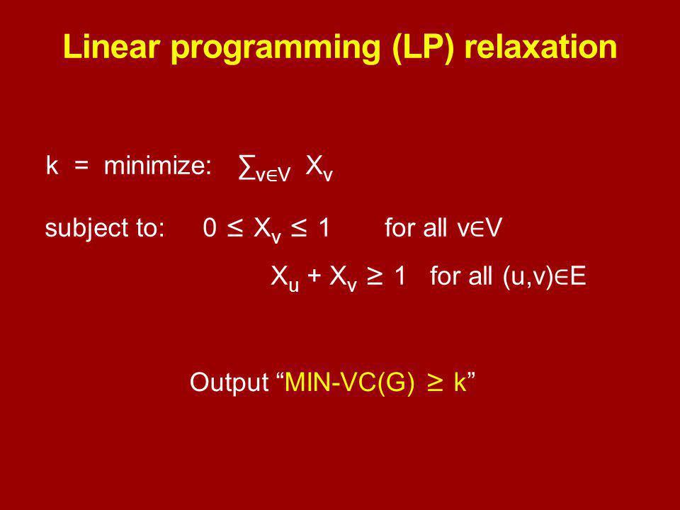Linear programming (LP) relaxation k = minimize: ∑ v ∈ V X v subject to: 0 ≤ X v ≤ 1for all v ∈ V X u + X v ≥ 1 for all (u,v) ∈ E Output MIN-VC(G) ≥ k