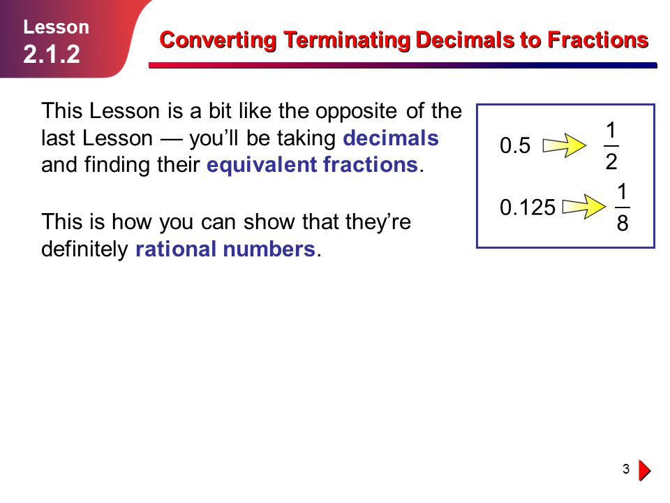 4 Decimals Can Be Turned into Fractions Lesson 2.1.2 Converting Terminating Decimals to Fractions If you read decimals using the place-value system, then it's more straightforward to convert them into fractions.