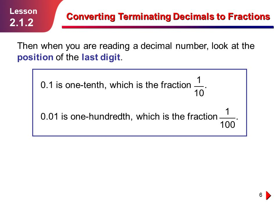 17 Example 5 Solution follows… Lesson 2.1.2 Converting Terminating Decimals to Fractions 7 10 Convert 0.7 first — this becomes.