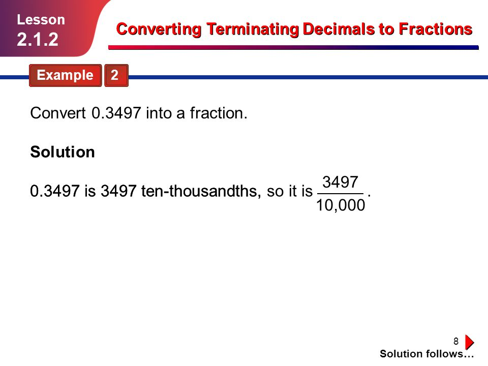 9 Guided Practice Solution follows… Lesson 2.1.2 Converting Terminating Decimals to Fractions Convert the decimals in Exercises 1–12 into fractions without using a calculator.