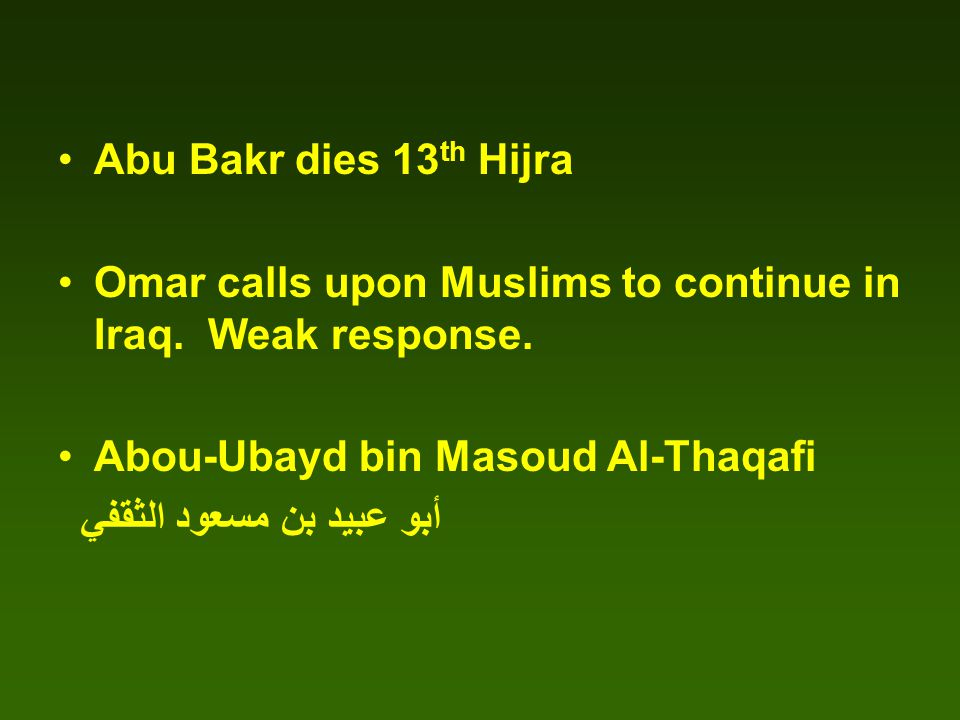 Abu Bakr dies 13 th Hijra Omar calls upon Muslims to continue in Iraq.