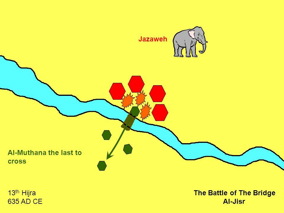 Jazaweh Al-Muthana the last to cross 13 th Hijra 635 AD CE The Battle of The Bridge Al-Jisr