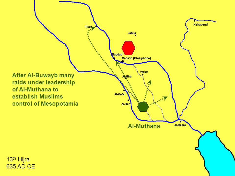 Al-Muthana After Al-Buwayb many raids under leadership of Al-Muthana to establish Muslims control of Mesopotamia 13 th Hijra 635 AD CE