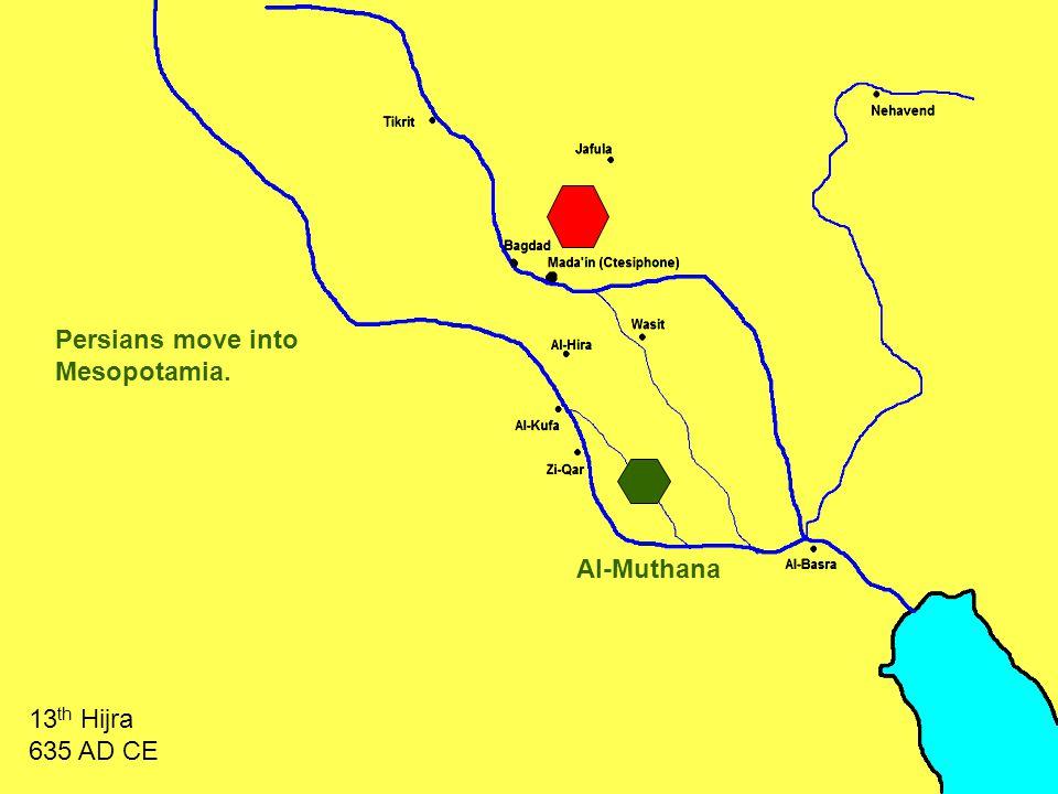 Al-Muthana Persians move into Mesopotamia. 13 th Hijra 635 AD CE