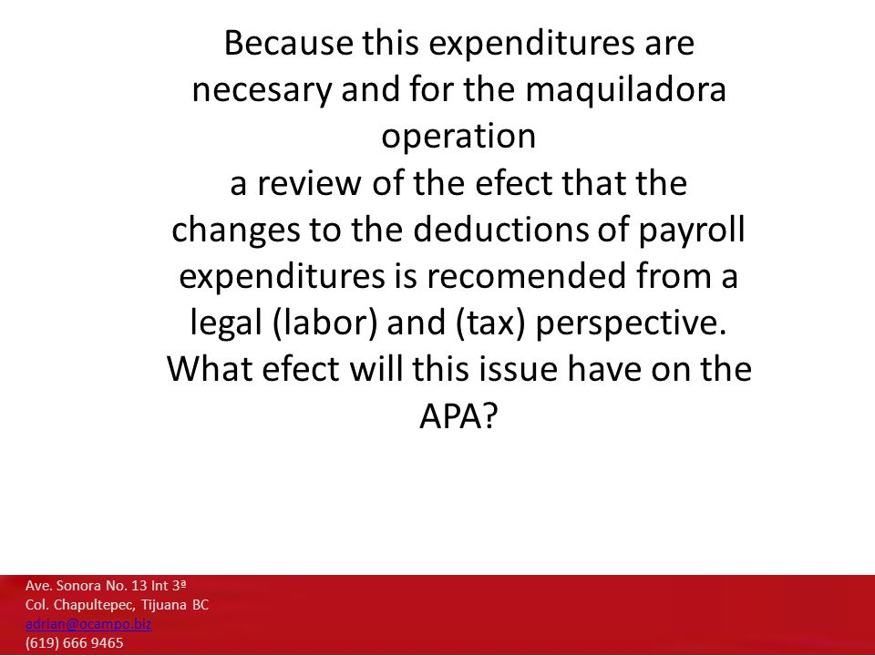 Because this expenditures are necesary and for the maquiladora operation a review of the efect that the changes to the deductions of payroll expenditures is recomended from a legal (labor) and (tax) perspective.