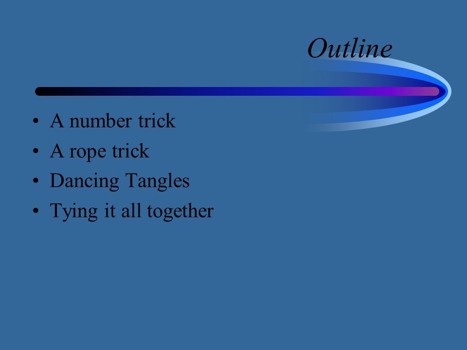 Outline A number trick A rope trick Dancing Tangles Tying it all together