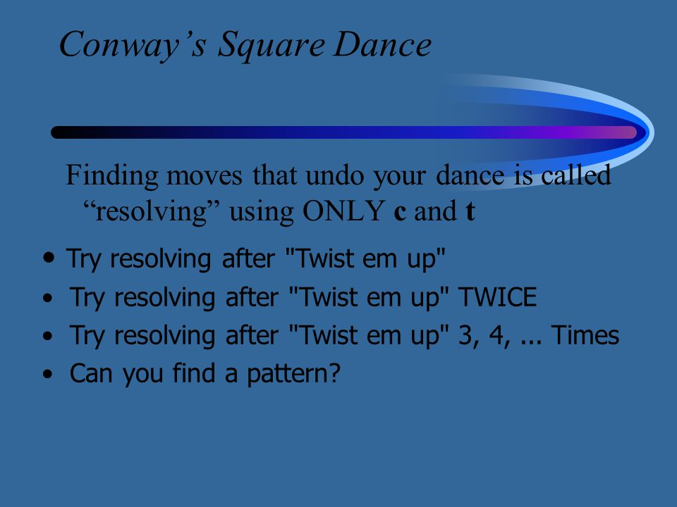 "Conway's Square Dance Finding moves that undo your dance is called ""resolving"" using ONLY c and t Try resolving after"