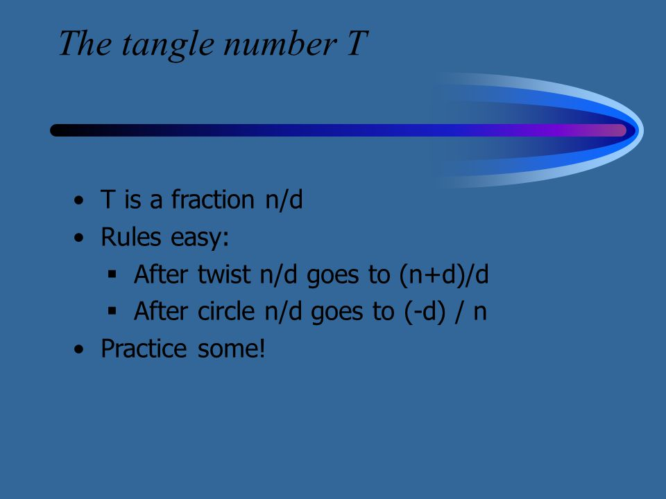 The tangle number T T is a fraction n/d Rules easy:  After twist n/d goes to (n+d)/d  After circle n/d goes to (-d) / n Practice some!