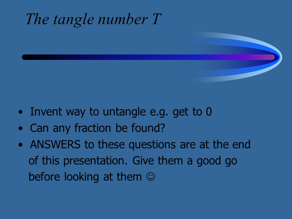 The tangle number T Invent way to untangle e.g. get to 0 Can any fraction be found? ANSWERS to these questions are at the end of this presentation. Gi