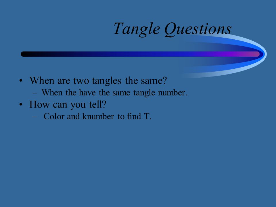Tangle Questions When are two tangles the same? –When the have the same tangle number. How can you tell? – Color and knumber to find T.
