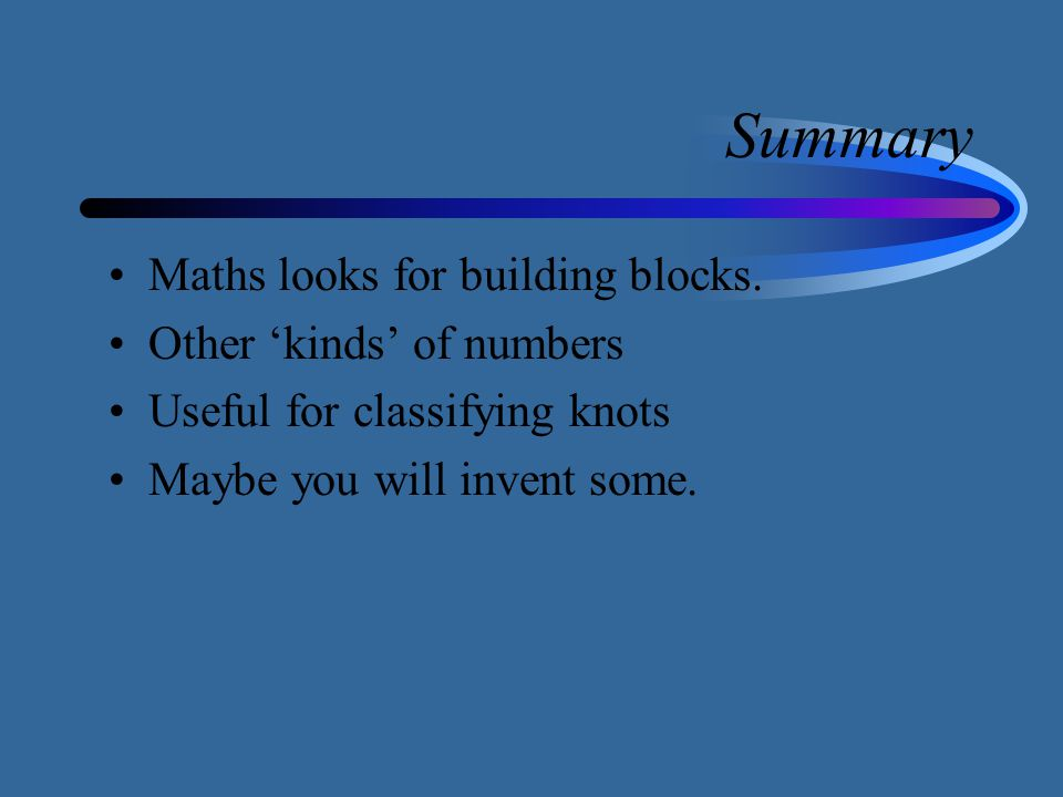 Summary Maths looks for building blocks. Other 'kinds' of numbers Useful for classifying knots Maybe you will invent some.