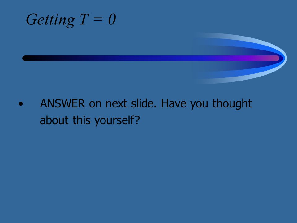Getting T = 0 ANSWER on next slide. Have you thought about this yourself?