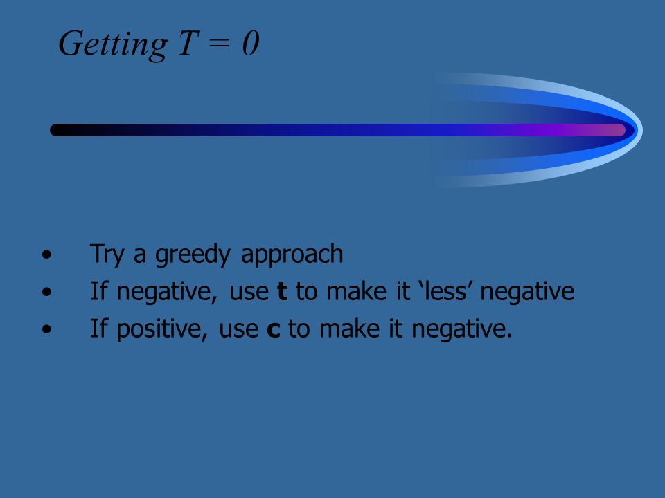 Getting T = 0 Try a greedy approach If negative, use t to make it 'less' negative If positive, use c to make it negative.