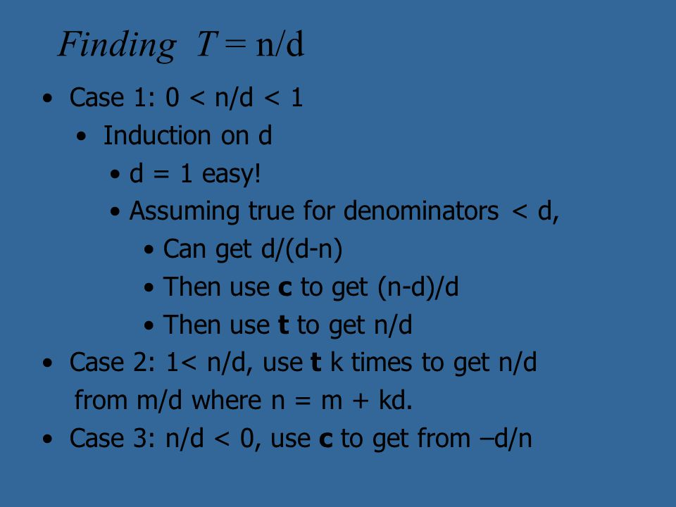 Finding T = n/d Case 1: 0 < n/d < 1 Induction on d d = 1 easy! Assuming true for denominators < d, Can get d/(d-n) Then use c to get (n-d)/d Then use