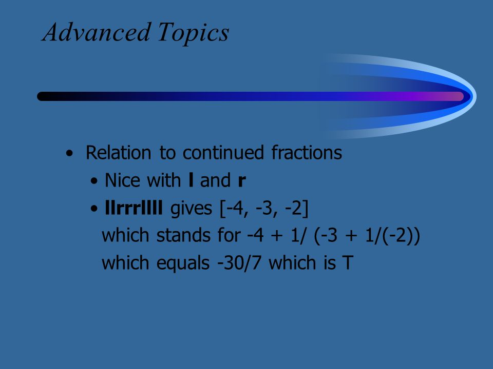 Advanced Topics Relation to continued fractions Nice with l and r llrrrllll gives [-4, -3, -2] which stands for -4 + 1/ (-3 + 1/(-2)) which equals -30