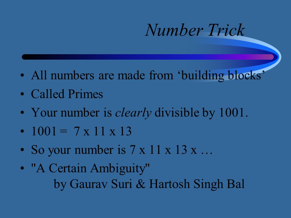 Number Trick All numbers are made from 'building blocks' Called Primes Your number is clearly divisible by 1001. 1001 = 7 x 11 x 13 So your number is