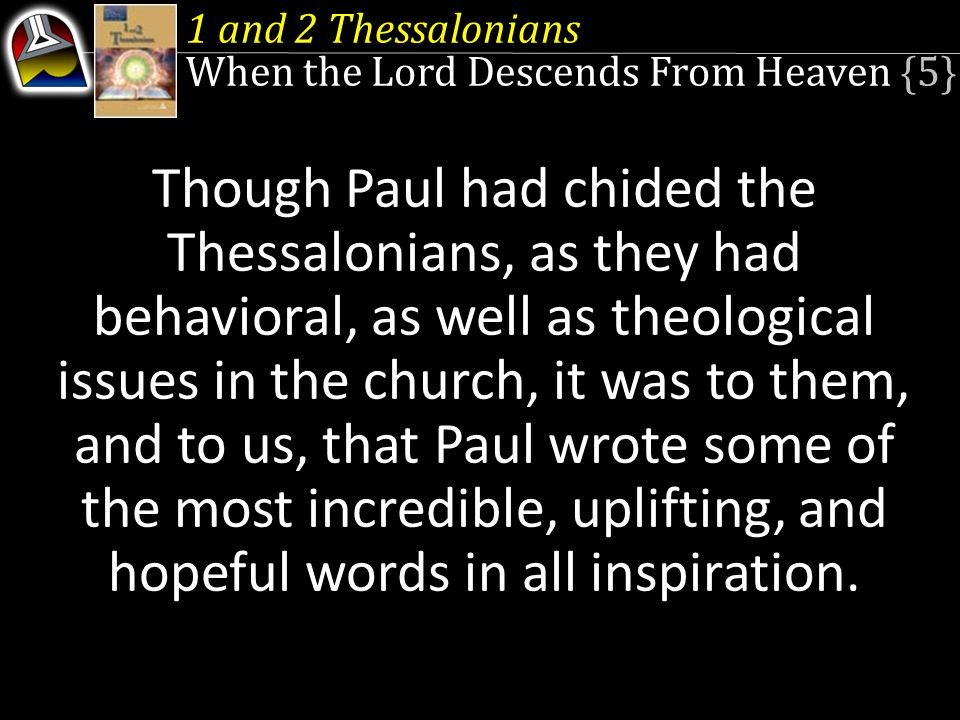 1 The Gospel Comes to Thessalonica 2 Preserving Relationships 3 Thessalonica in Paul's Day 4 Joyous and Thankful (1 Thess 1:1–10) 5 The Apostolic Example (2:1–12) 6 Friends Forever (2:13–3:13) 7 Living Holy Lives (4:1–12) 8 The Dead in Christ (4:13–18) 9 Final Events (5:1–11) 10 Church Life (5:12–28) 11 Promise to the Persecuted (2 Thess 1:1–12) 12 The Antichrist ( 2:1–12) 13 Keeping the Church Faithful (2:13–3:18) 1 and 2 Thessalonians Contents