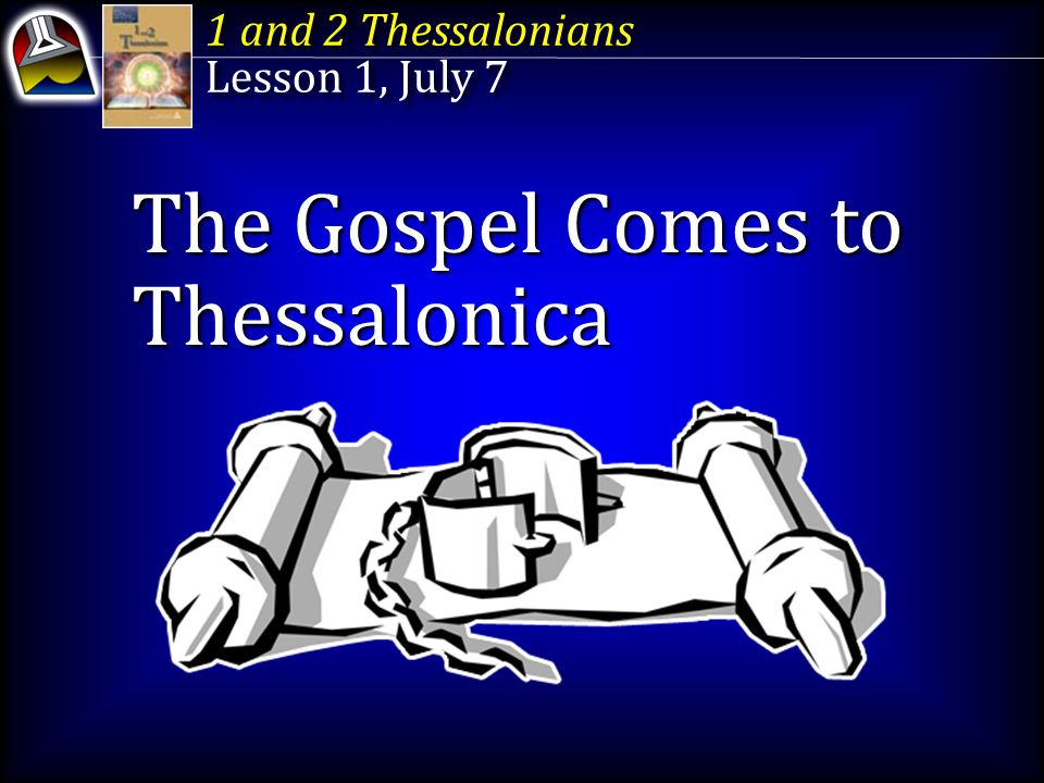 1 and 2 Thessalonians Lesson 1, July 7 1 and 2 Thessalonians Lesson 1, July 7 The Gospel Comes to Thessalonica