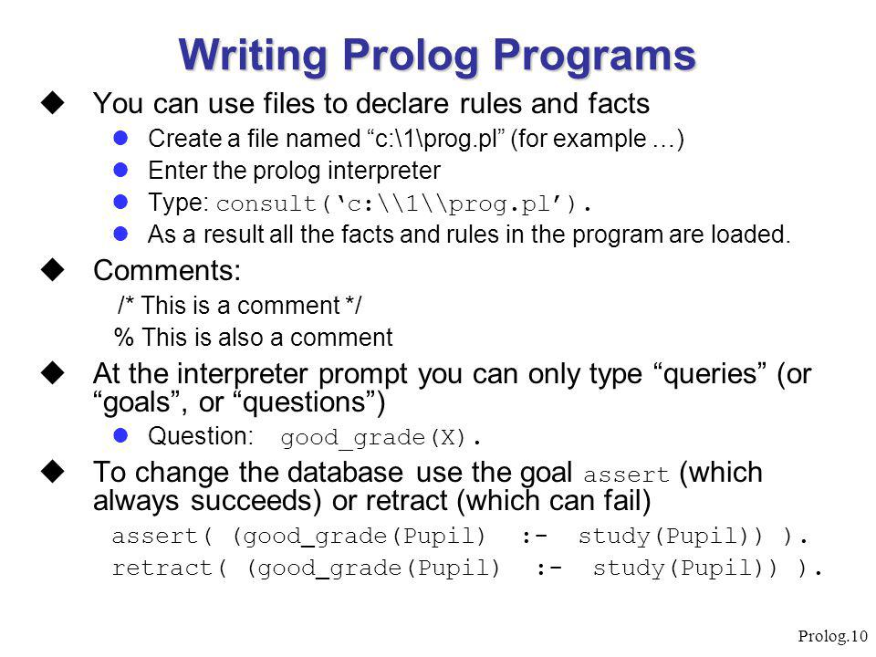 "Prolog.10 Writing Prolog Programs  You can use files to declare rules and facts Create a file named ""c:\1\prog.pl"" (for example …) Enter the prolog i"