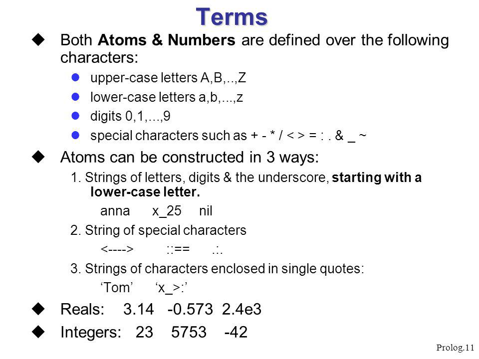 Prolog.11 Terms  Both Atoms & Numbers are defined over the following characters: upper-case letters A,B,..,Z lower-case letters a,b,...,z digits 0,1,