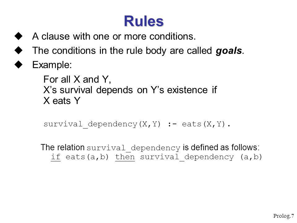 Prolog.7 Rules  A clause with one or more conditions.  The conditions in the rule body are called goals.  Example: For all X and Y, X's survival de