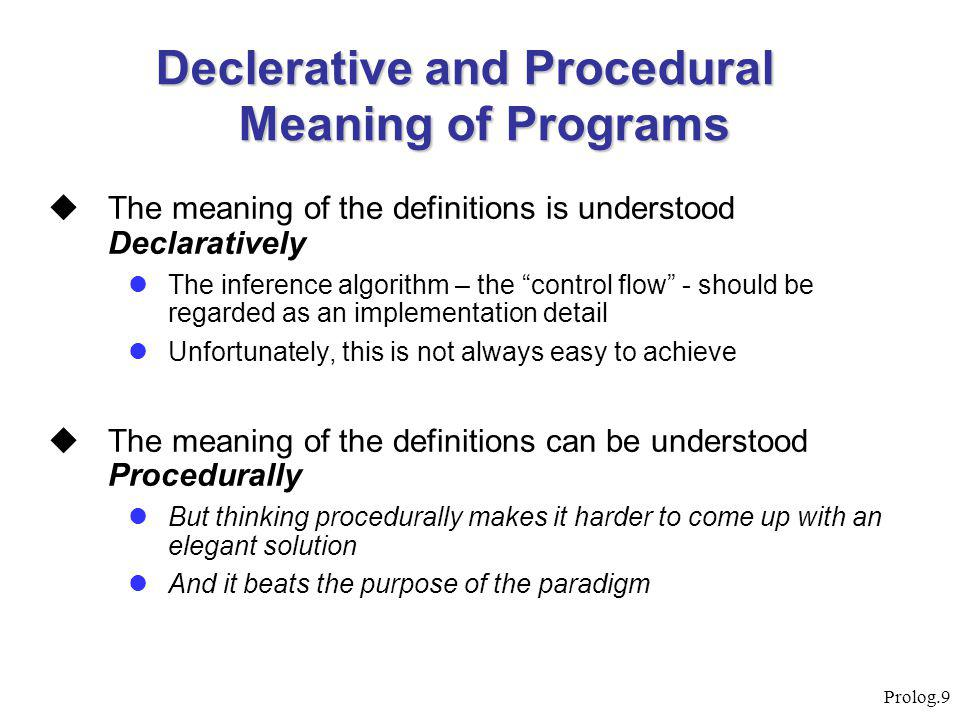 "Prolog.9 Declerative and Procedural Meaning of Programs  The meaning of the definitions is understood Declaratively The inference algorithm – the ""co"