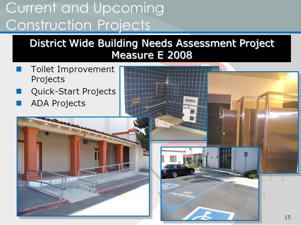 Current and Upcoming Construction Projects Toilet Improvement Projects Quick-Start Projects ADA Projects District Wide Building Needs Assessment Project Measure E 2008 15