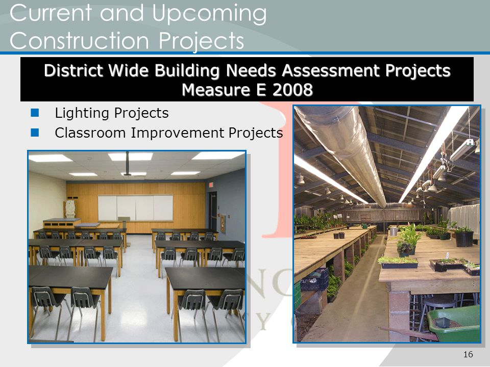 Current and Upcoming Construction Projects Lighting Projects Classroom Improvement Projects District Wide Building Needs Assessment Projects Measure E